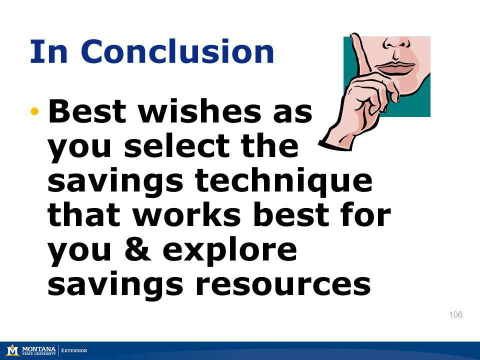 106 In Conclusion Best wishes as you select the savings technique that works best for you & explore savings resources