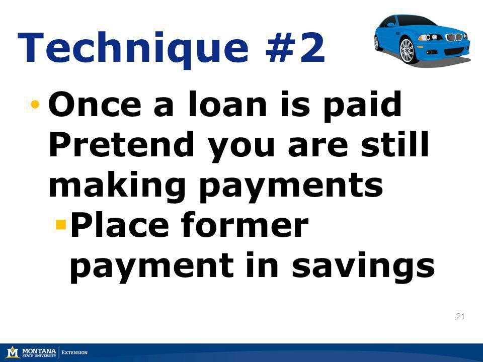 21 Technique #2 Once a loan is paid Pretend you are still making payments Place former payment in savings