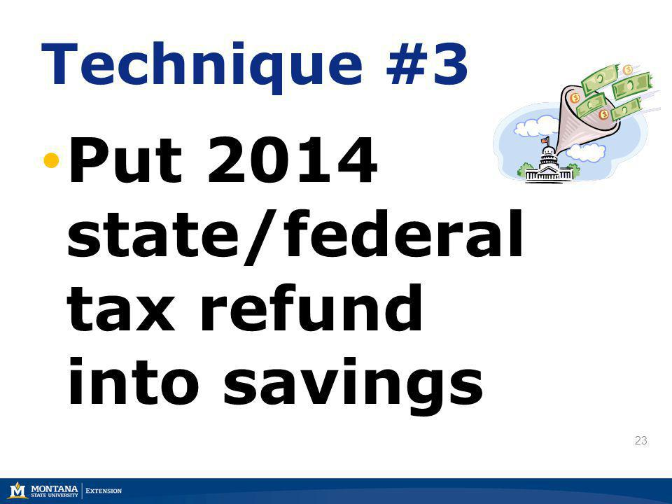 23 Technique #3 Put 2014 state/federal tax refund into savings
