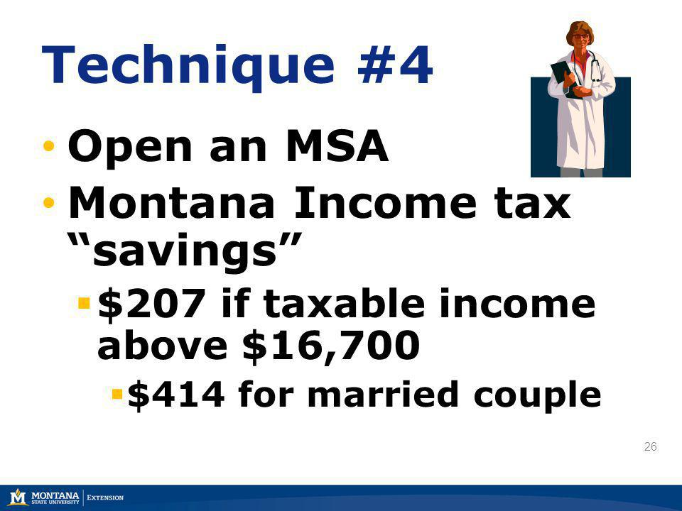 26 Technique #4 Open an MSA Montana Income tax savings $207 if taxable income above $16,700 $414 for married couple