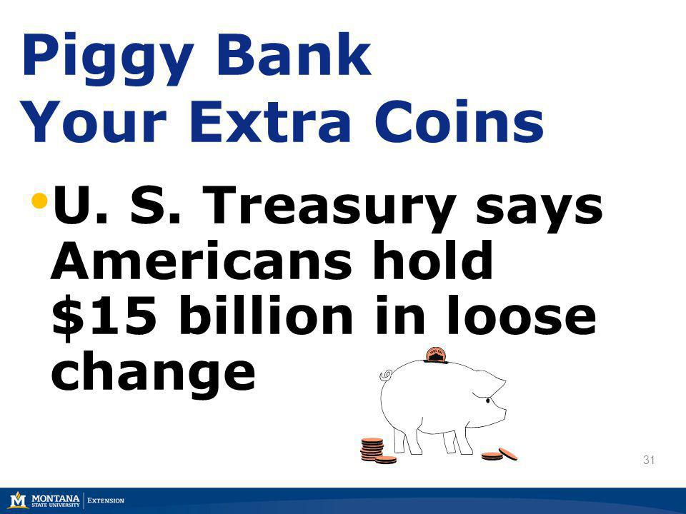31 U. S. Treasury says Americans hold $15 billion in loose change Piggy Bank Your Extra Coins