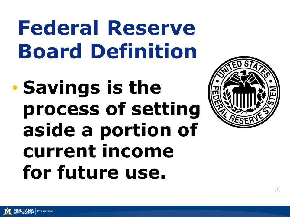 5 Federal Reserve Board Definition 5 Savings is the process of setting aside a portion of current income for future use.