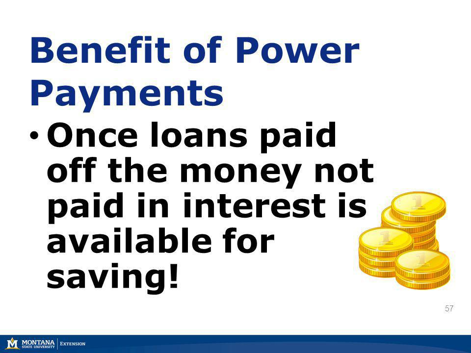 57 Once loans paid off the money not paid in interest is available for saving! Benefit of Power Payments