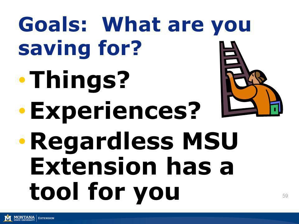 59 Things? Experiences? Regardless MSU Extension has a tool for you Goals: What are you saving for?