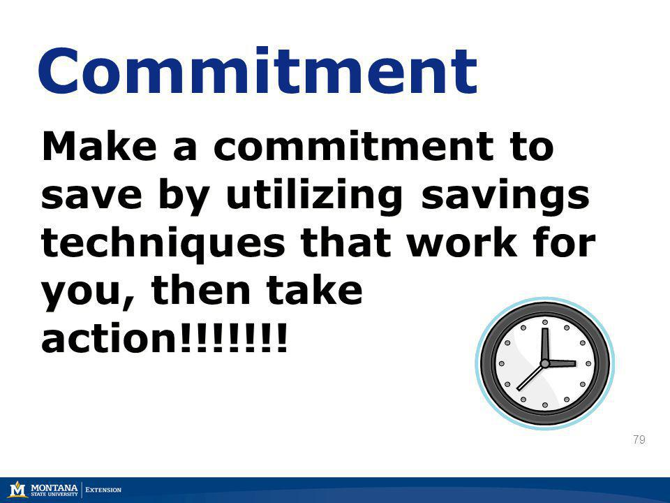 79 Make a commitment to save by utilizing savings techniques that work for you, then take action!!!!!!! Commitment
