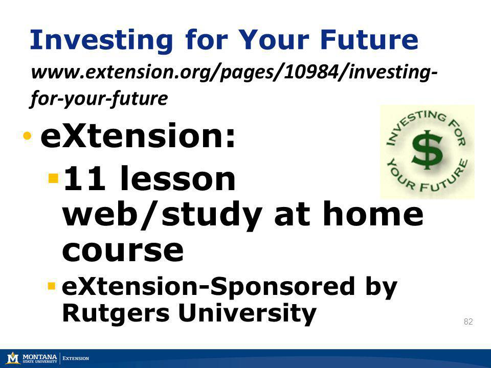 82 Investing for Your Future www.extension.org/pages/10984/investing- for-your-future eXtension: 11 lesson web/study at home course eXtension-Sponsore
