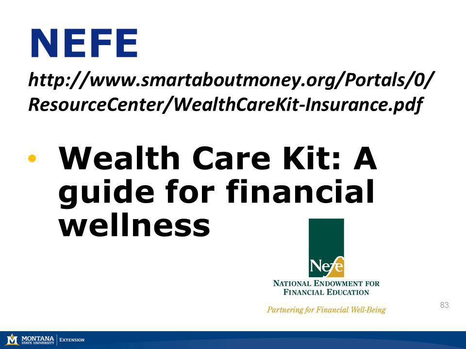 83 NEFE http://www.smartaboutmoney.org/Portals/0/ ResourceCenter/WealthCareKit-Insurance.pdf Wealth Care Kit: A guide for financial wellness