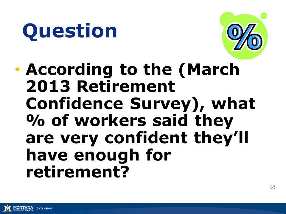 85 Question According to the (March 2013 Retirement Confidence Survey), what % of workers said they are very confident theyll have enough for retireme