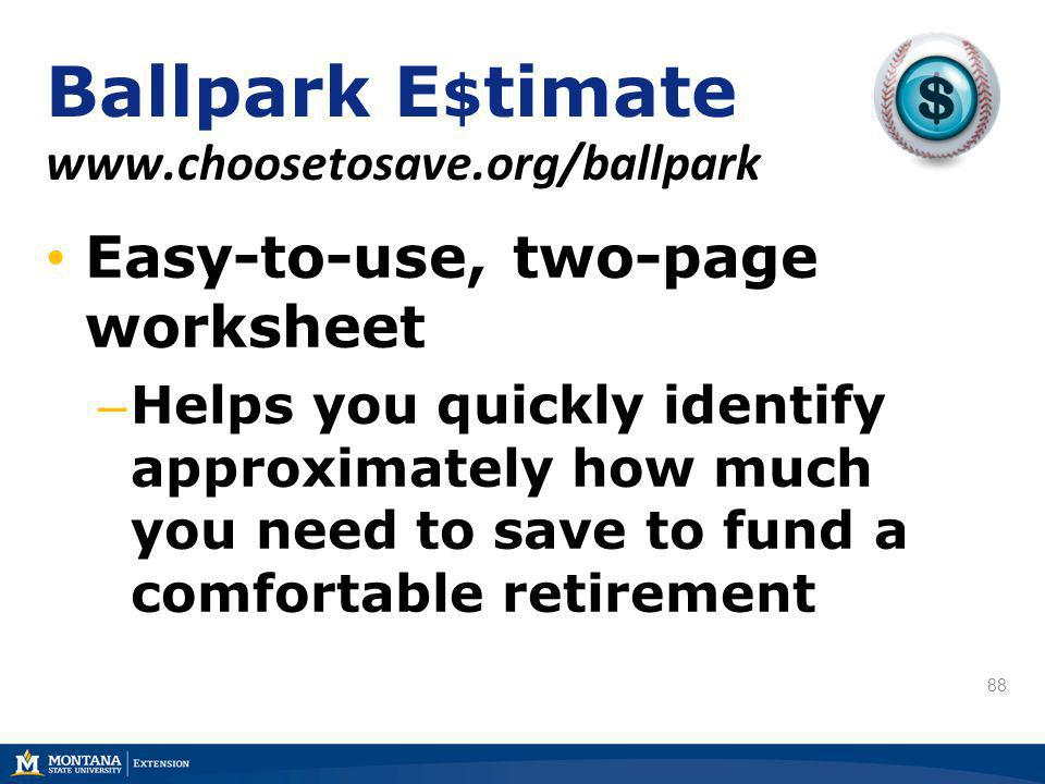 88 Easy-to-use, two-page worksheet – Helps you quickly identify approximately how much you need to save to fund a comfortable retirement Ballpark E $