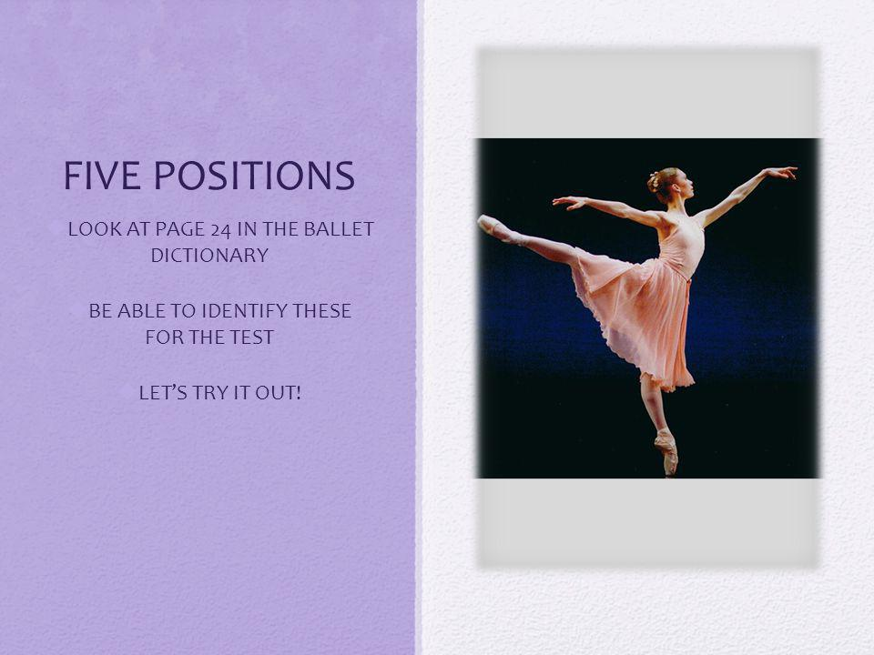 FIVE POSITIONS LOOK AT PAGE 24 IN THE BALLET DICTIONARY BE ABLE TO IDENTIFY THESE FOR THE TEST LETS TRY IT OUT!