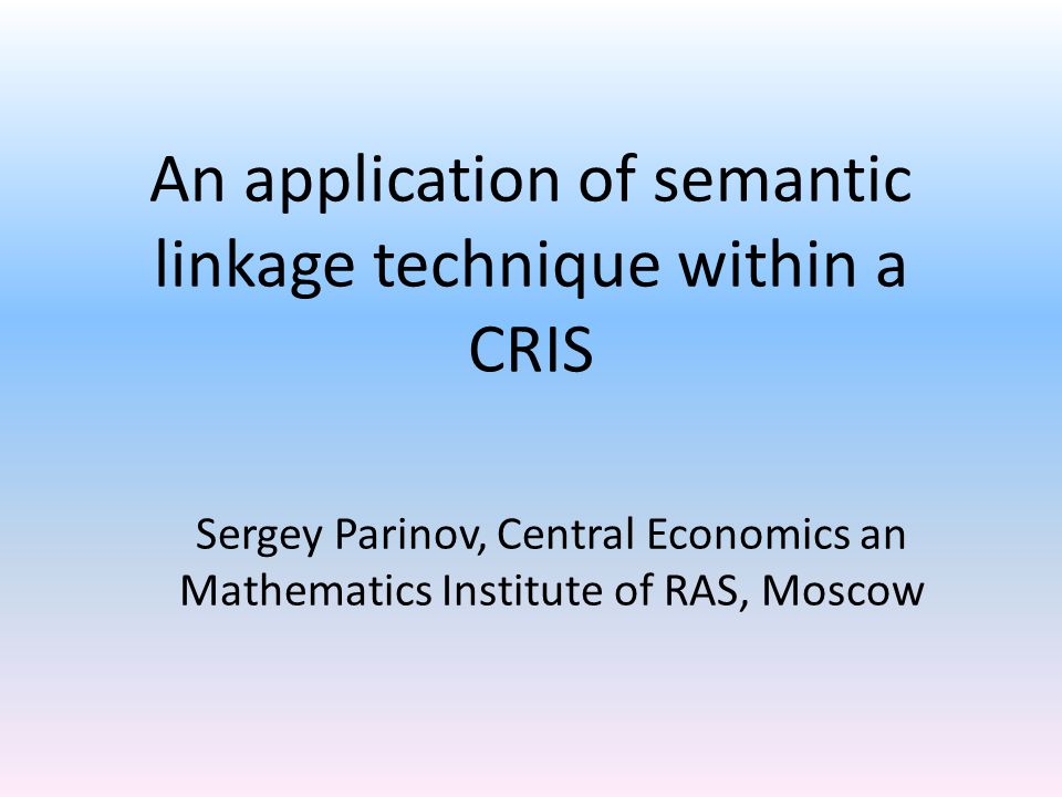 An application of semantic linkage technique within a CRIS Sergey Parinov, Central Economics an Mathematics Institute of RAS, Moscow