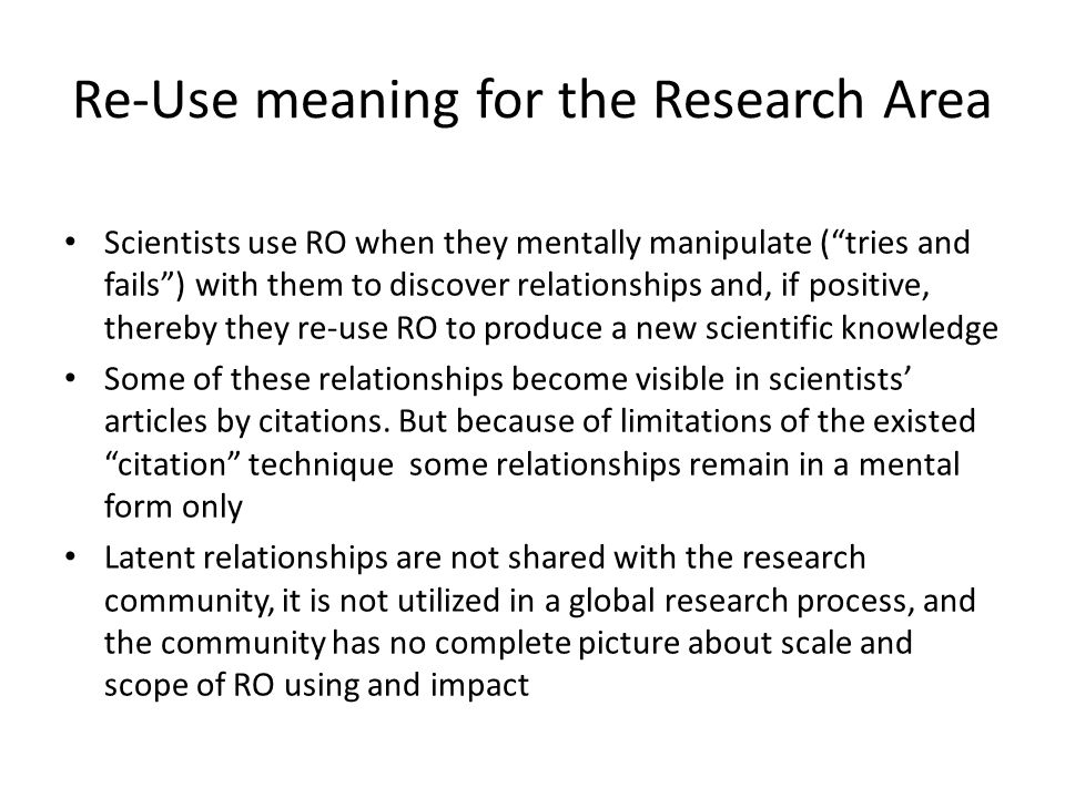 Re-Use meaning for the Research Area Scientists use RO when they mentally manipulate (tries and fails) with them to discover relationships and, if positive, thereby they re-use RO to produce a new scientific knowledge Some of these relationships become visible in scientists articles by citations.