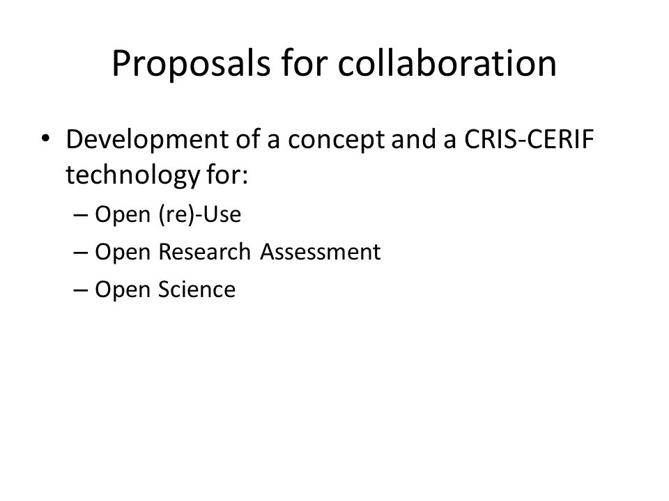 Proposals for collaboration Development of a concept and a CRIS-CERIF technology for: – Open (re)-Use – Open Research Assessment – Open Science