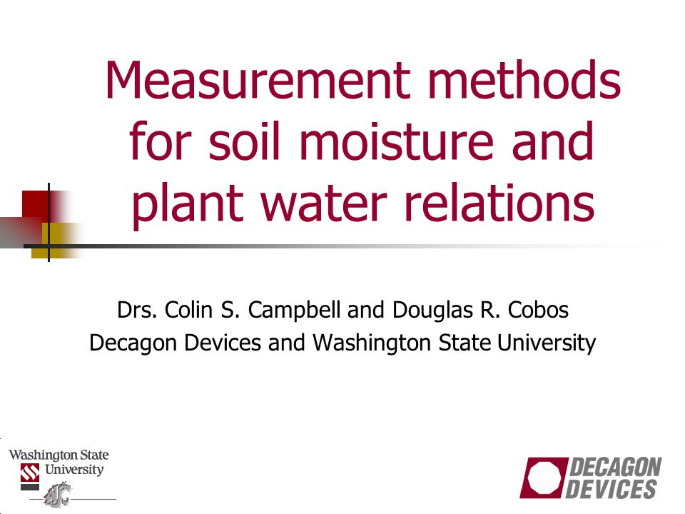 Workshop outline Workshop Outline Lecture: Water content measurement methods and field applications Practicum 1: Creating a sensor calibration using a capacitance sensor Practicum 2: Measuring water content using TDR Break Lecture: Soil water potential measurements Practicum 3 and 4: Constructing a soil moisture characteristic with a dew point hygrometer and tensiometer Lunch Lecture: Plant water relations Practicum 5: Determining environmental effects on leaf stomatal conductance Practicum 6: Measuring leaf water potential Break Lecture: Plant canopy analysis Practicum 7: Measuring intercepted PAR and leaf area index Practicum 8: Fisheye analysis