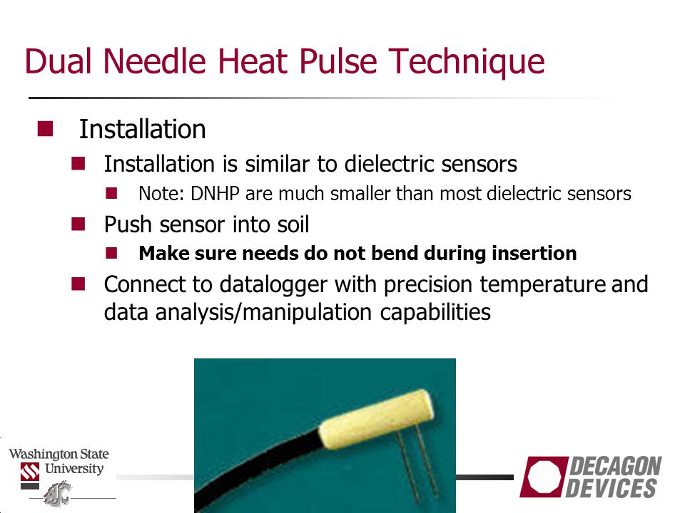 Dual Needle Heat Pulse Technique Installation Installation is similar to dielectric sensors Note: DNHP are much smaller than most dielectric sensors P