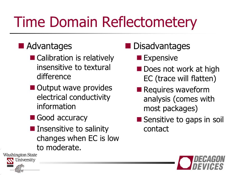 Time Domain Reflectometery Advantages Calibration is relatively insensitive to textural difference Output wave provides electrical conductivity inform