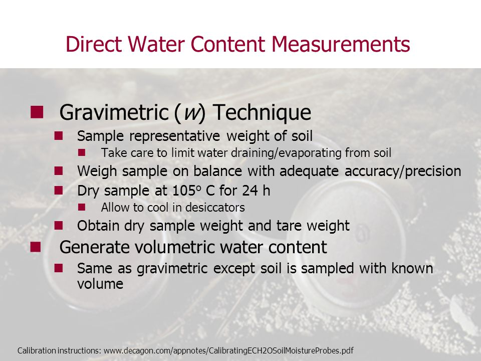 Examples: Applying Techniques to Field Measurement Case 4: Ecosystem water balance Details Studying water balance in ecosystem Soil texture changes significantly with depth Need detailed analysis of water moving through single profile Point measurements of water content at several other locations throughout ecosystem Budget available Decision TDR or multifunctional sensor at detailed water content site Calibration relatively insensitive to textural changes Output can be analyzed for salinity changes Capacitance at remote locations Datalogging and sensors much less expensive Improved sensing technology has made some capacitance sensors relatively insensitive to textural changes too.