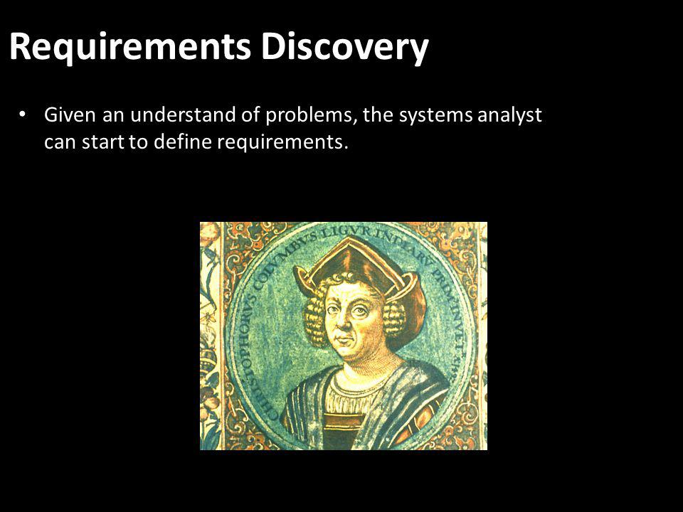 Requirements Discovery Given an understand of problems, the systems analyst can start to define requirements.