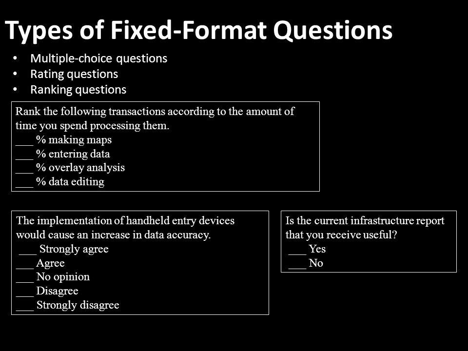 Types of Fixed-Format Questions Multiple-choice questions Rating questions Ranking questions Rank the following transactions according to the amount of time you spend processing them.