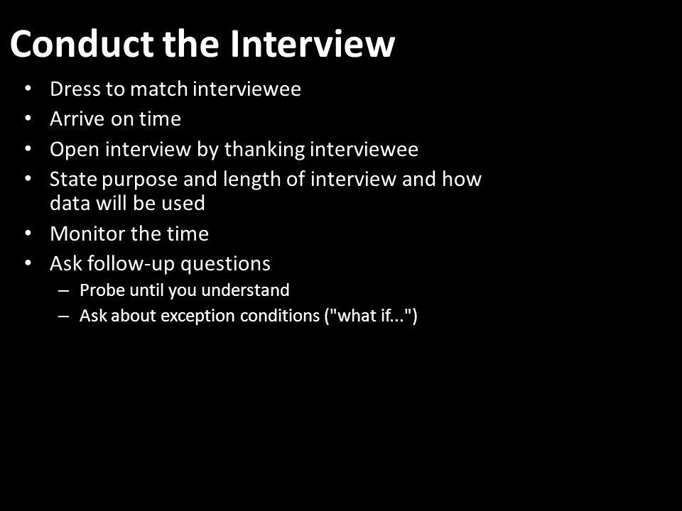 Conduct the Interview Dress to match interviewee Arrive on time Open interview by thanking interviewee State purpose and length of interview and how data will be used Monitor the time Ask follow-up questions – Probe until you understand – Ask about exception conditions ( what if... )