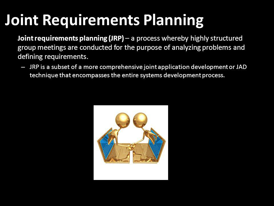 Joint Requirements Planning Joint requirements planning (JRP) – a process whereby highly structured group meetings are conducted for the purpose of analyzing problems and defining requirements.