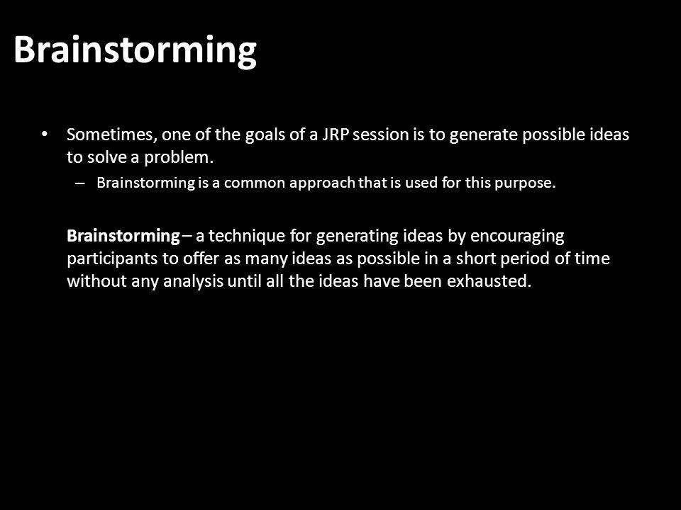 Brainstorming Sometimes, one of the goals of a JRP session is to generate possible ideas to solve a problem.
