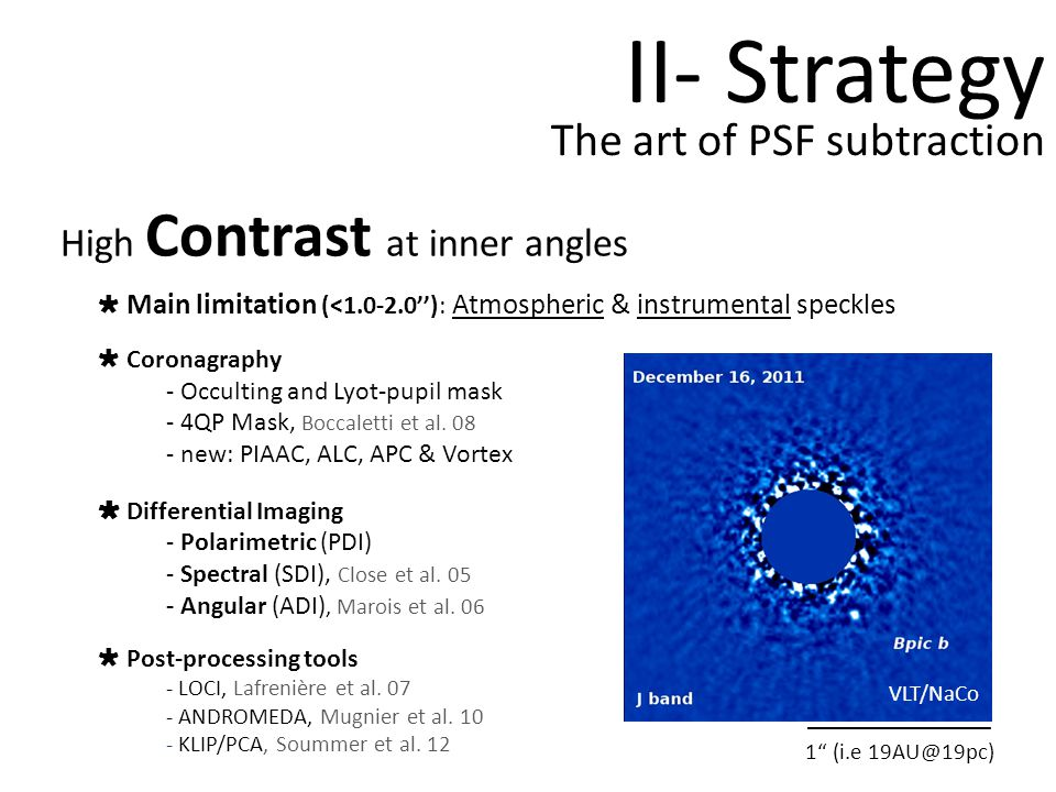 The art of PSF subtraction Field Rotation II- Strategy VLT/NaCo High Contrast at inner angles Main limitation (<1.0-2.0): Atmospheric & instrumental speckles Coronagraphy - Occulting and Lyot-pupil mask - 4QP Mask, Boccaletti et al.