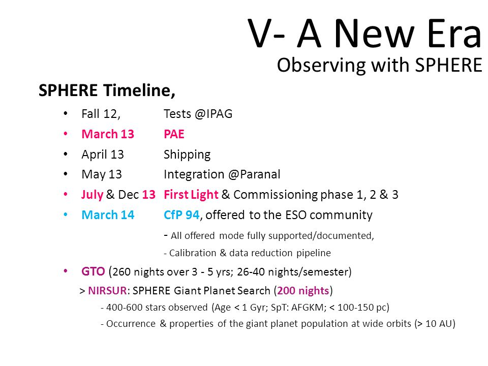 V- A New Era Observing with SPHERE SPHERE Timeline, Fall 12, Tests @IPAG March 13PAE April 13Shipping May 13 Integration @Paranal July & Dec 13First Light & Commissioning phase 1, 2 & 3 March 14CfP 94, offered to the ESO community - All offered mode fully supported/documented, - Calibration & data reduction pipeline GTO ( 260 nights over 3 - 5 yrs; 26-40 nights/semester) > NIRSUR: SPHERE Giant Planet Search (200 nights) - 400-600 stars observed (Age < 1 Gyr; SpT: AFGKM; < 100-150 pc) - Occurrence & properties of the giant planet population at wide orbits (> 10 AU)
