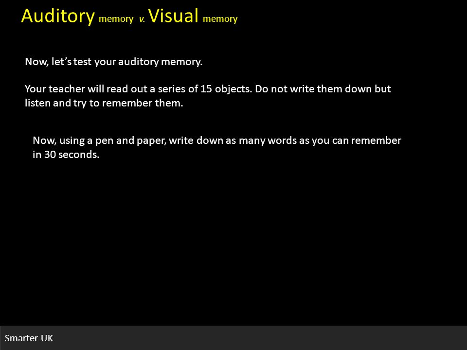 Smarter UK Auditory memory v. Visual memory Now, lets test your auditory memory.