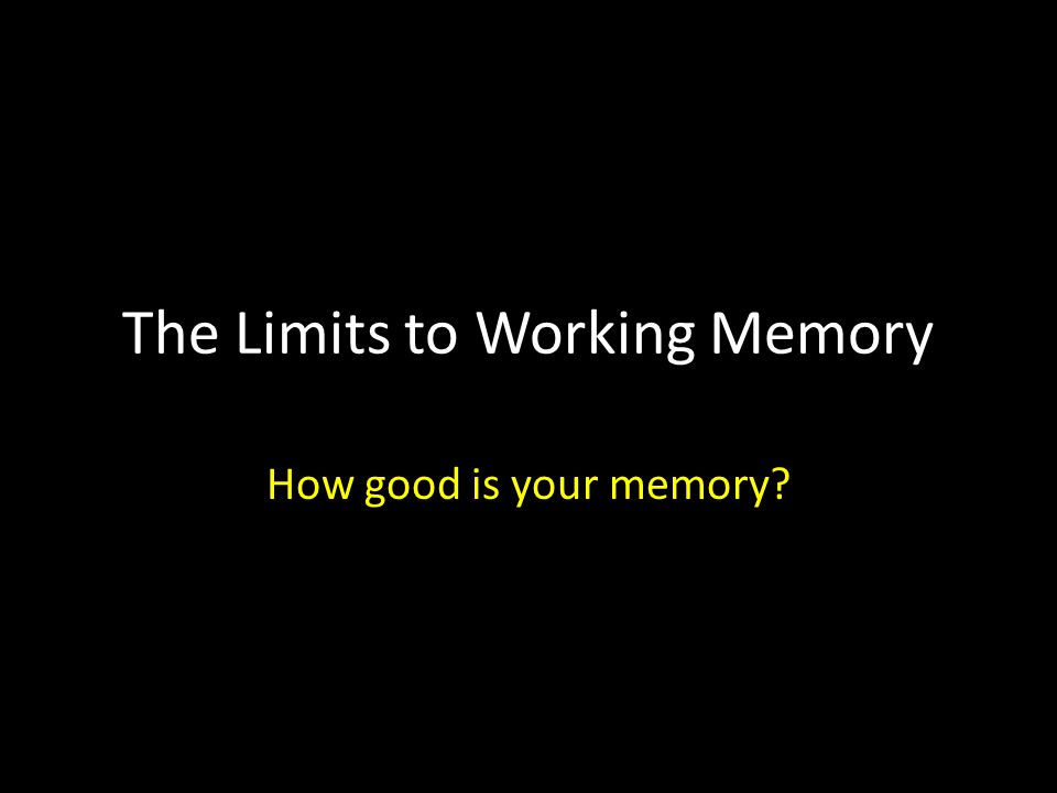 The Limits to Working Memory How good is your memory