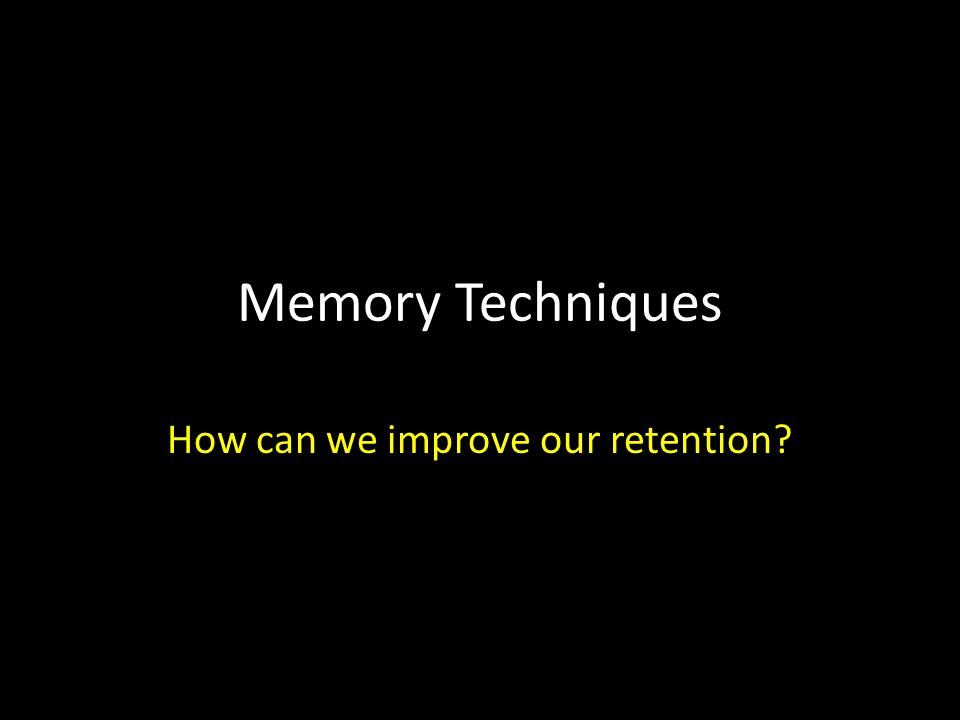 Memory Techniques How can we improve our retention