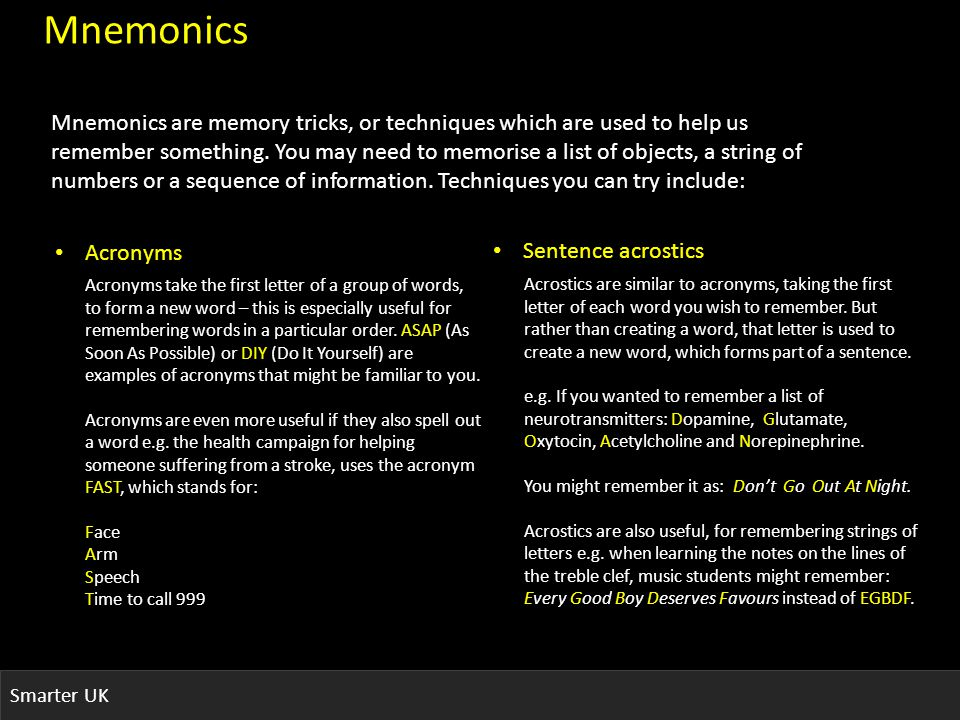 Smarter UK Mnemonics Mnemonics are memory tricks, or techniques which are used to help us remember something.