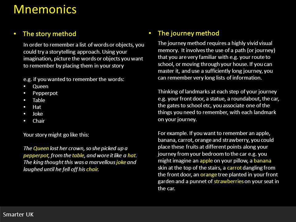 Smarter UK Mnemonics The story method The journey method The journey method requires a highly vivid visual memory.