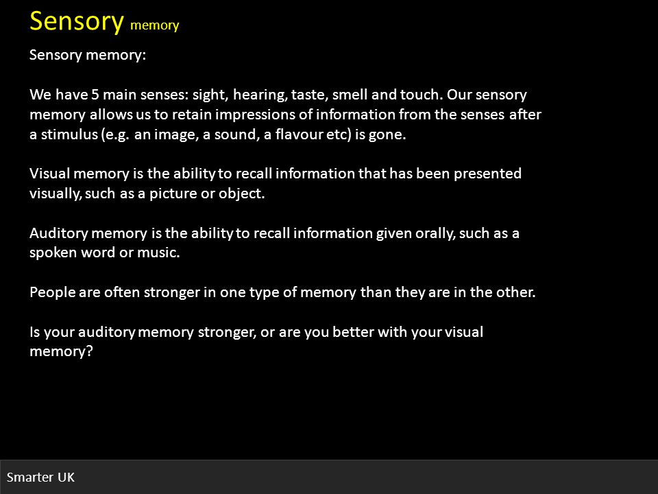 Smarter UK Sensory memory Sensory memory: We have 5 main senses: sight, hearing, taste, smell and touch.