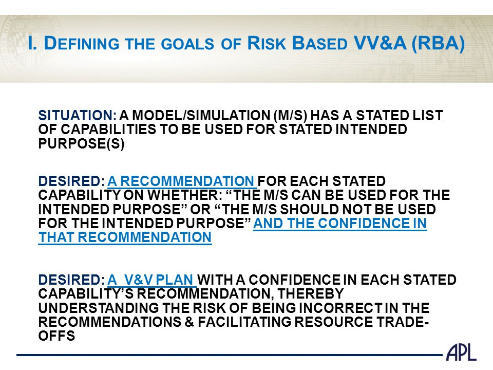 I. D EFINING THE GOALS OF R ISK B ASED VV&A (RBA) SITUATION: A MODEL/SIMULATION (M/S) HAS A STATED LIST OF CAPABILITIES TO BE USED FOR STATED INTENDED