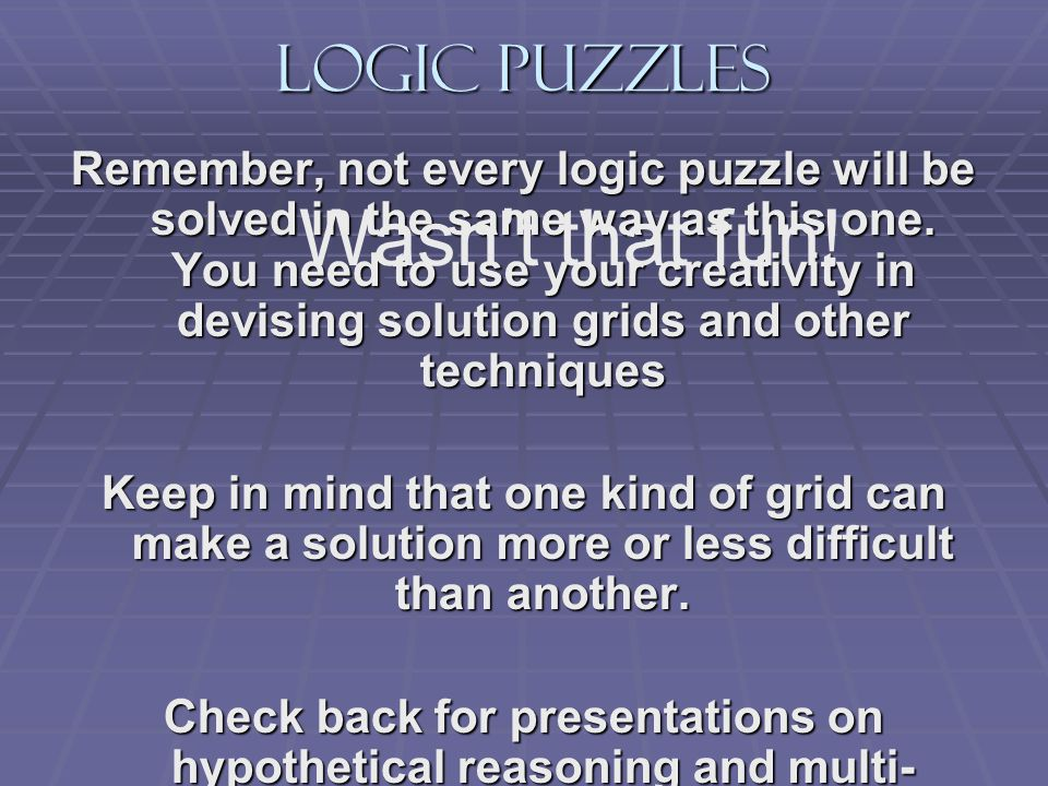 Logic Puzzles Remember, not every logic puzzle will be solved in the same way as this one. You need to use your creativity in devising solution grids