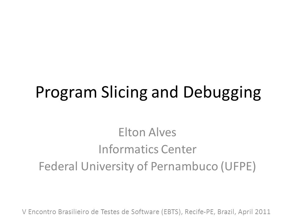 Program Slicing and Debugging Elton Alves Informatics Center Federal University of Pernambuco (UFPE) V Encontro Brasilieiro de Testes de Software (EBTS), Recife-PE, Brazil, April 2011