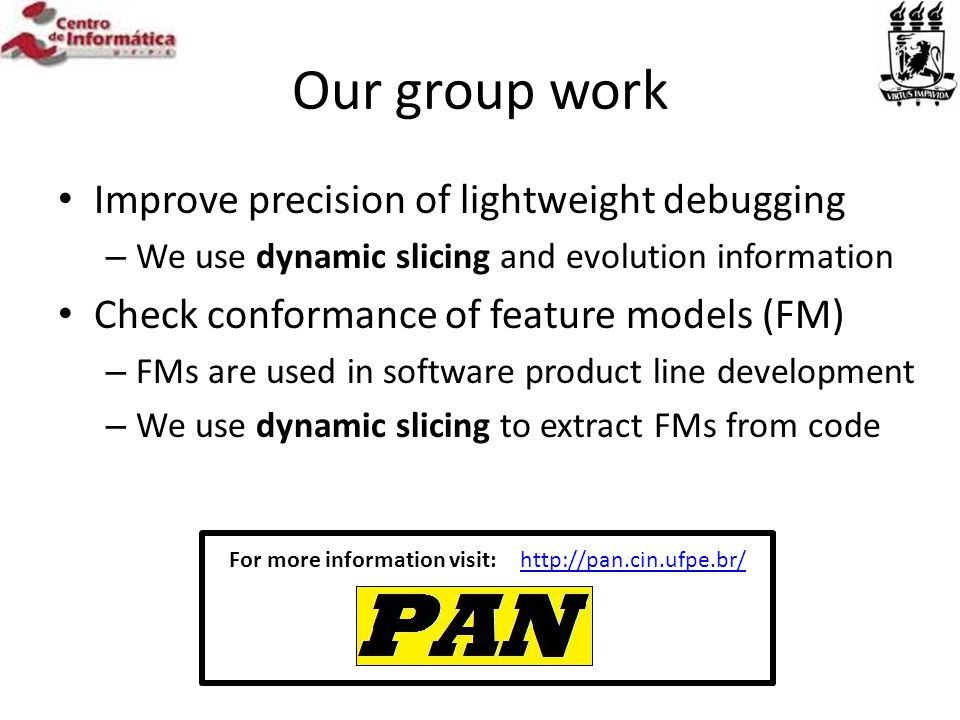 Our group work Improve precision of lightweight debugging – We use dynamic slicing and evolution information Check conformance of feature models (FM) – FMs are used in software product line development – We use dynamic slicing to extract FMs from code http://pan.cin.ufpe.br/For more information visit: