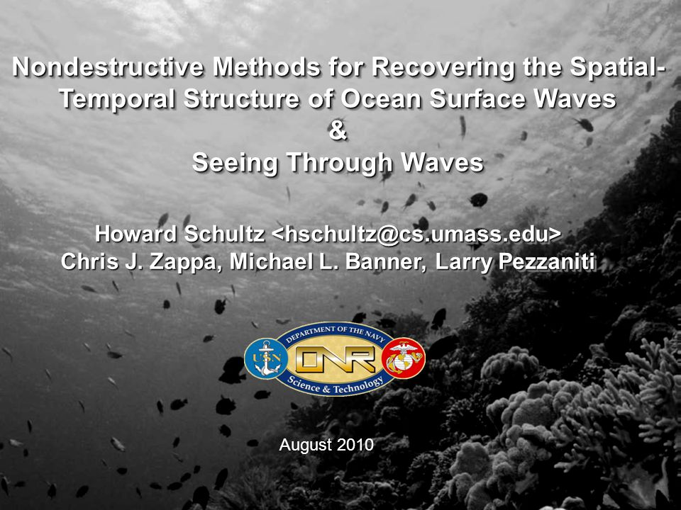 Nondestructive Methods for Recovering the Spatial- Temporal Structure of Ocean Surface Waves & Seeing Through Waves Nondestructive Methods for Recovering the Spatial- Temporal Structure of Ocean Surface Waves & Seeing Through Waves Howard Schultz Howard Schultz Chris J.