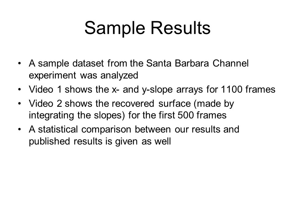 Sample Results A sample dataset from the Santa Barbara Channel experiment was analyzed Video 1 shows the x- and y-slope arrays for 1100 frames Video 2 shows the recovered surface (made by integrating the slopes) for the first 500 frames A statistical comparison between our results and published results is given as well