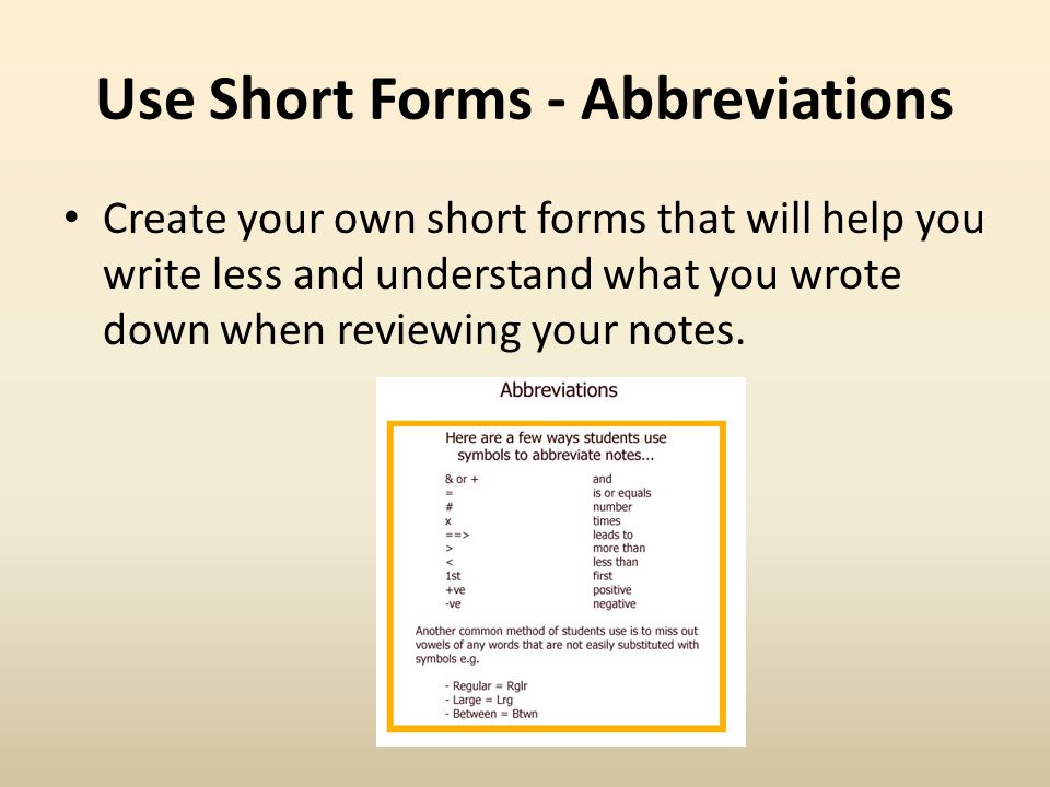Use Short Forms - Abbreviations Create your own short forms that will help you write less and understand what you wrote down when reviewing your notes