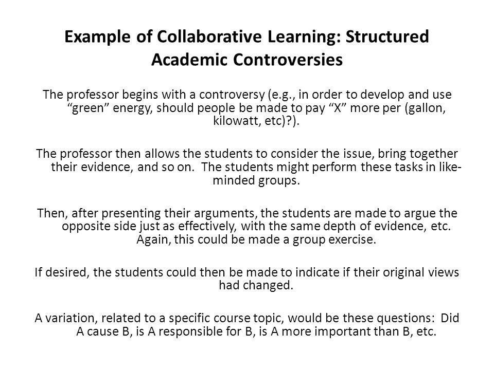 Example of Collaborative Learning: Structured Academic Controversies The professor begins with a controversy (e.g., in order to develop and use green