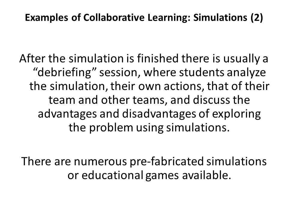Examples of Collaborative Learning: Simulations (2) After the simulation is finished there is usually a debriefing session, where students analyze the