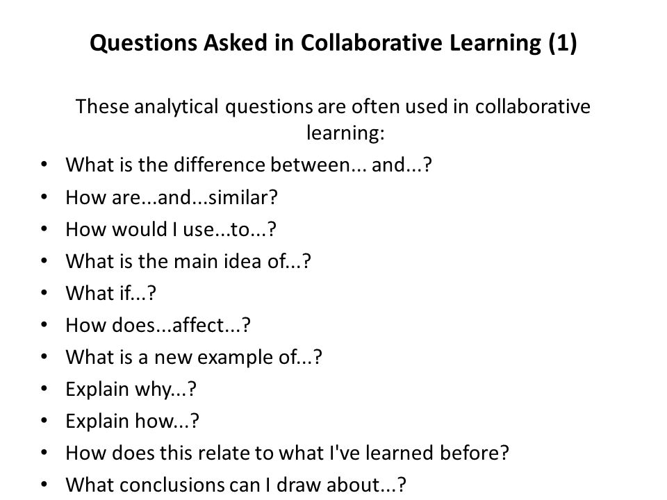 Questions Asked in Collaborative Learning (1) These analytical questions are often used in collaborative learning: What is the difference between... a