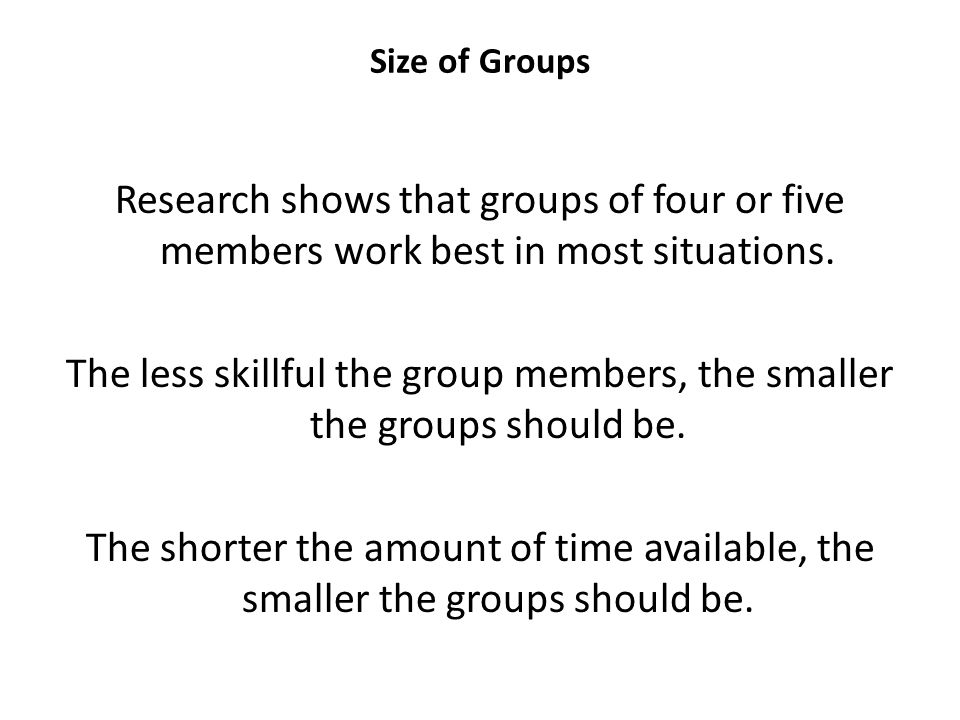 Size of Groups Research shows that groups of four or five members work best in most situations. The less skillful the group members, the smaller the g