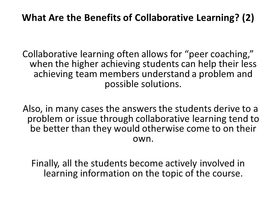 What Are the Benefits of Collaborative Learning? (2) Collaborative learning often allows for peer coaching, when the higher achieving students can hel