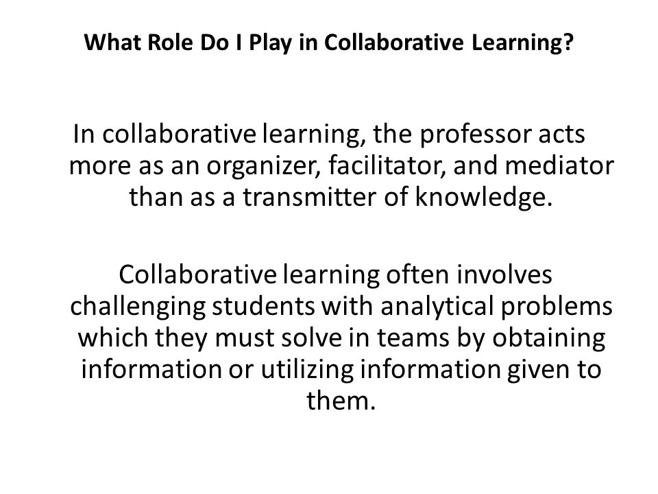 What Role Do I Play in Collaborative Learning? In collaborative learning, the professor acts more as an organizer, facilitator, and mediator than as a