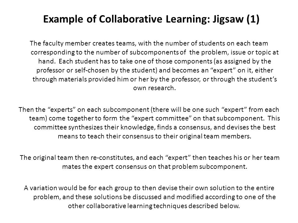 Example of Collaborative Learning: Jigsaw (2) Schematically, this would be a possible structure of a jigsaw: Group A: Student 1A, Student 2A, Student 3A, Student 4A Group B: Student 1B, Student 2B, Student 3B, Student 4B Group C: Student 1C, Student 2C, Student 3C, Student 4C Group D: Student 1D, Student 2D, Student 3D, Student 4D