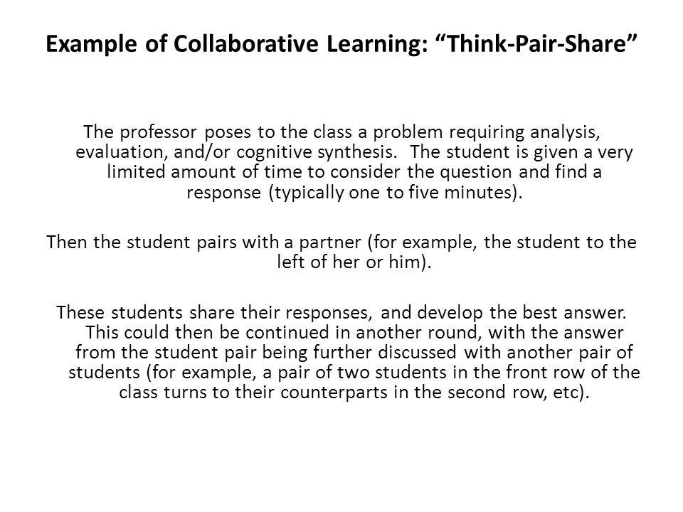 Example of Collaborative Learning: Think-Pair-Share The professor poses to the class a problem requiring analysis, evaluation, and/or cognitive synthe