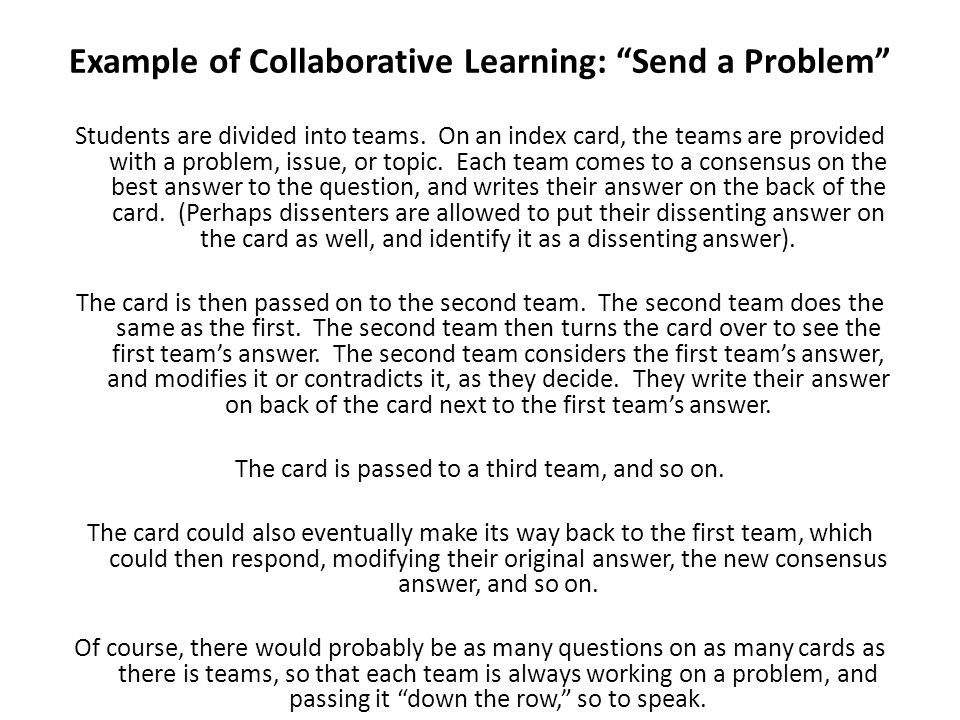 Example of Collaborative Learning: Send a Problem Students are divided into teams. On an index card, the teams are provided with a problem, issue, or